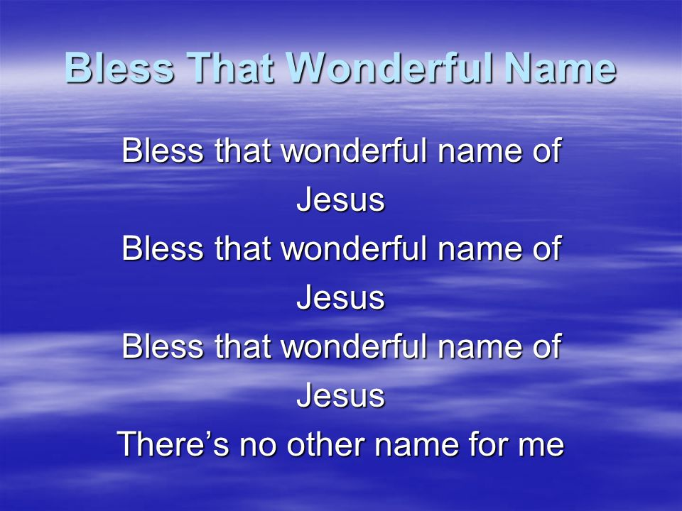 Bless That Wonderful Name There's healing in the name of Jesus Jesus Jesus There's no other name for me
