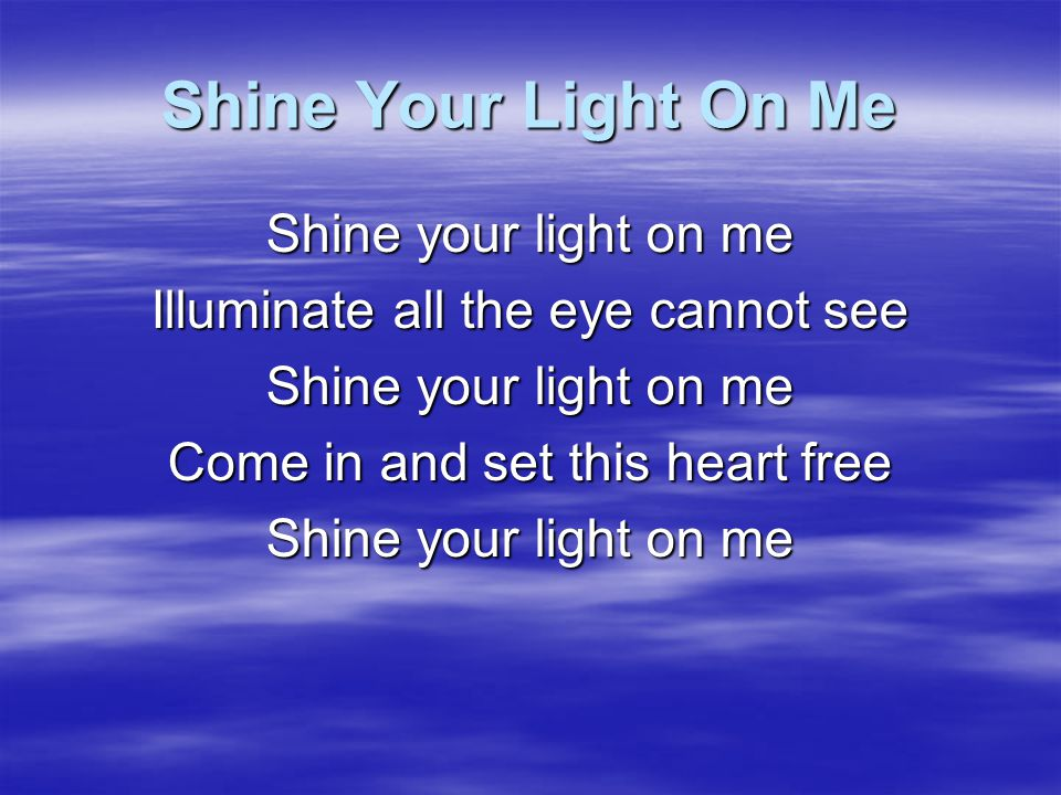 Shine Your Light On Me My actions have betrayed So many things I've said Sometimes I don't follow through I stand before you now With nothing good to bring Crying out for Your mercy