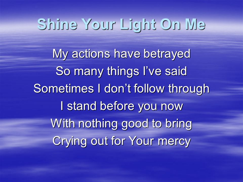 Shine Your Light On Me Please search me now The parts that are unseen Take Your holy fire and purify me Take this heart of stone Make it soft once more Whatever it takes to break these chains