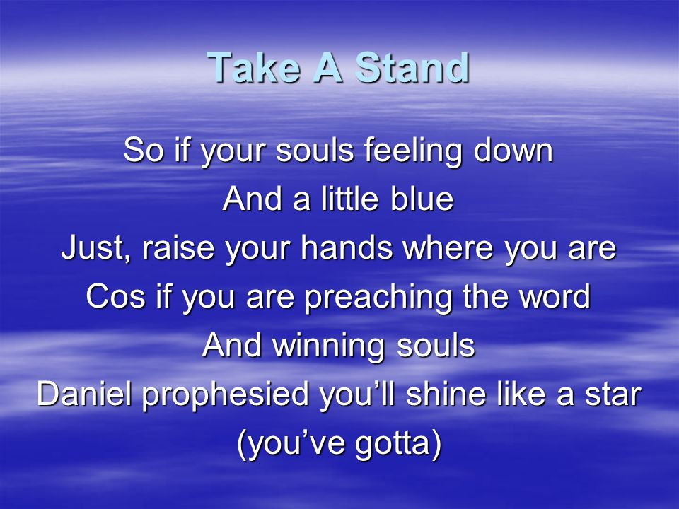 Take A Stand Take a stand in Jesus name Don't let those troubles back you down Take a stand in Jesus Name Don't let those burdens weigh you down