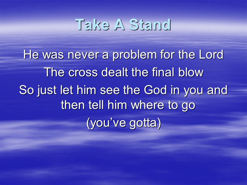 Take A Stand Jesus, You've got to believe it Jesus, you've got to receive it Jesus, it's the gospel that needs us So take a stand, hold your ground Don't give up Let the truth resound