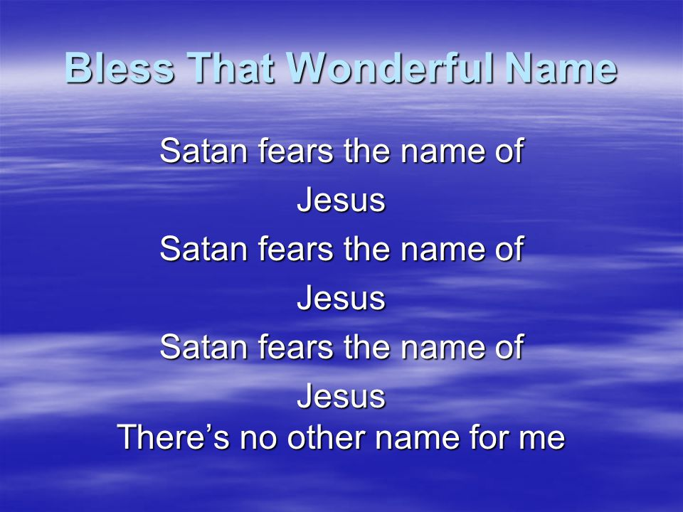 Bless That Wonderful Name There's cleansing in the Blood of Jesus Jesus Jesus There's no other name for me