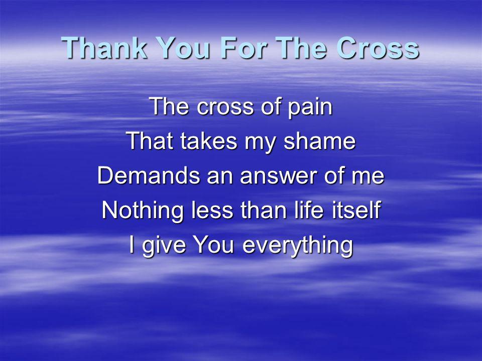 Thank You For The Cross Thank You for the cross Lord For the life You gave for me Thank You for the cross Lord For the love You've shown me