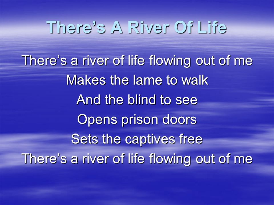 There's A River Of Life Spring up oh well Within my soul Spring up oh well And make me whole Spring up oh well And give to me More life abundantly