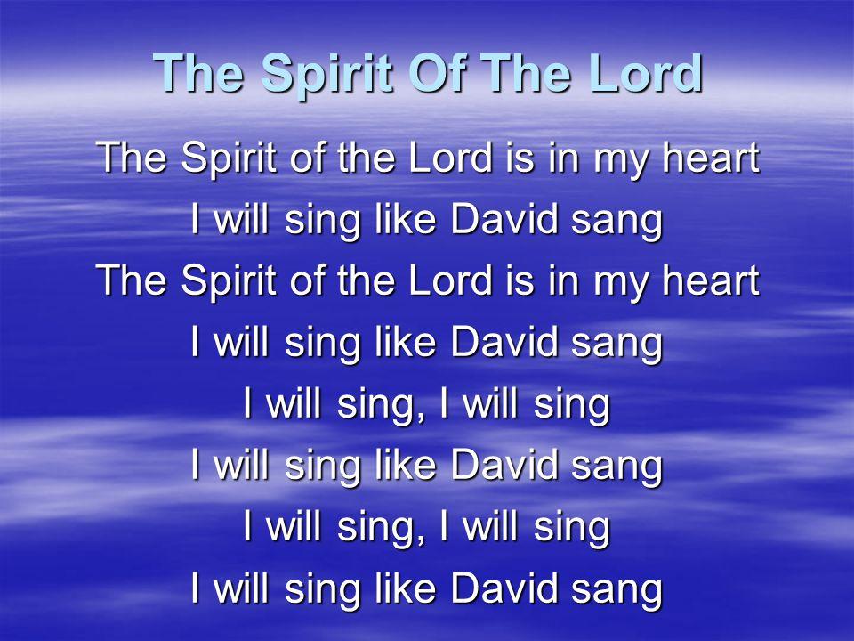 The Spirit Of The Lord The Spirit of the Lord is in my heart I will dance like David danced The Spirit of the Lord is in my heart I will dance like David danced I will dance, I will dance I will dance like David danced I will dance, I will dance I will dance like David danced