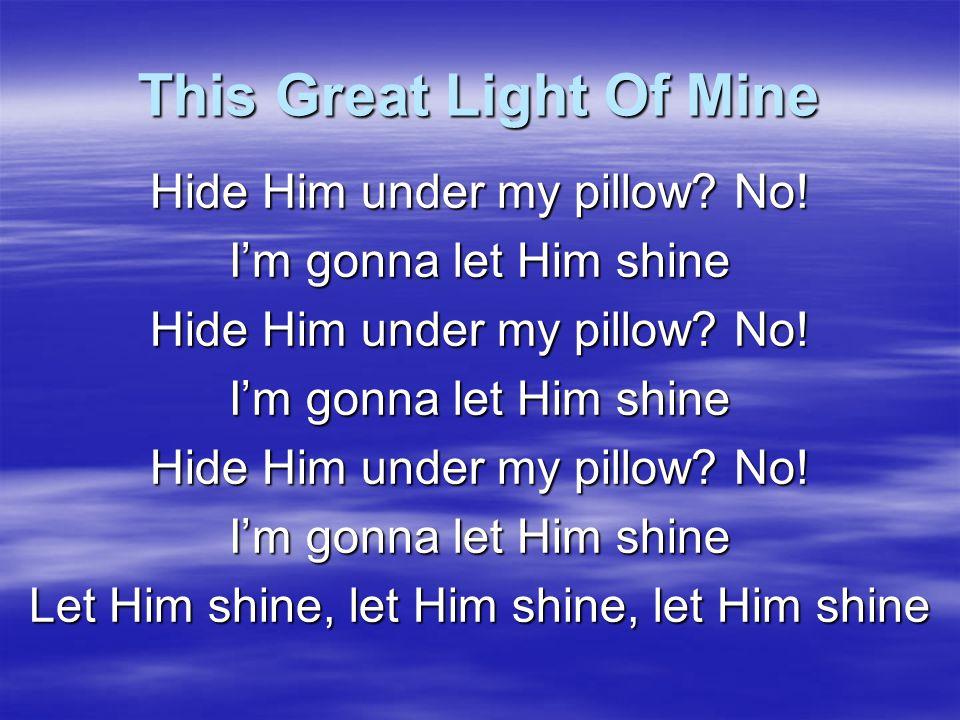 This Great Light Of Mine I won't let Satan blow Him out I'm gonna let Him shine I won't let Satan blow Him out I'm gonna let Him shine I won't let Satan blow Him out I'm gonna let Him shine Let Him shine, let Him shine, let Him shine