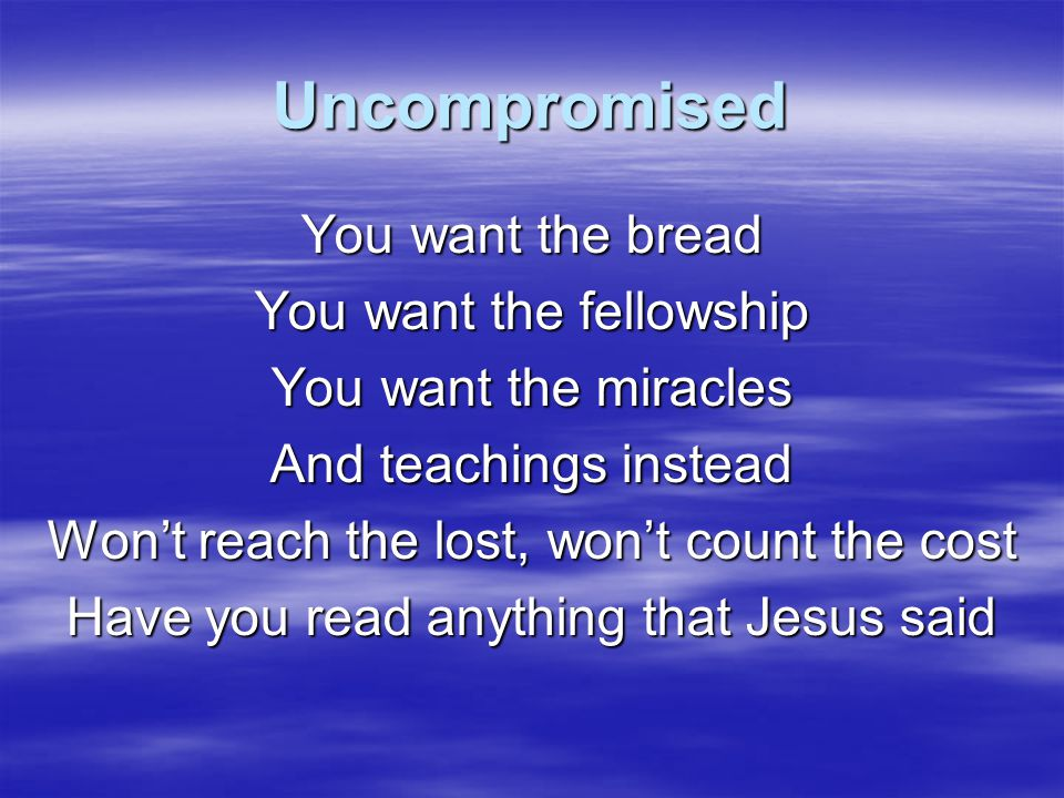 Uncompromised I worship You In spirit and in truth now I live for You Uncompromised