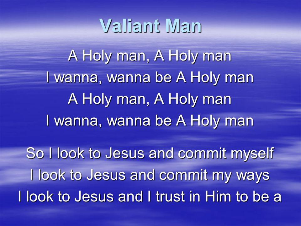 Valiant Man I wanna wanna be, I wanna wanna be I wanna wanna be A Valiant man, a Righteous man A Holy man