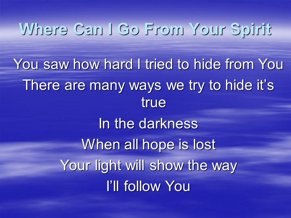 Where Can I Go From Your Spirit You made me You know me so well So wonderfully More than words can tell Ever guiding, always loving Your eyes watch over me I'm loved by You