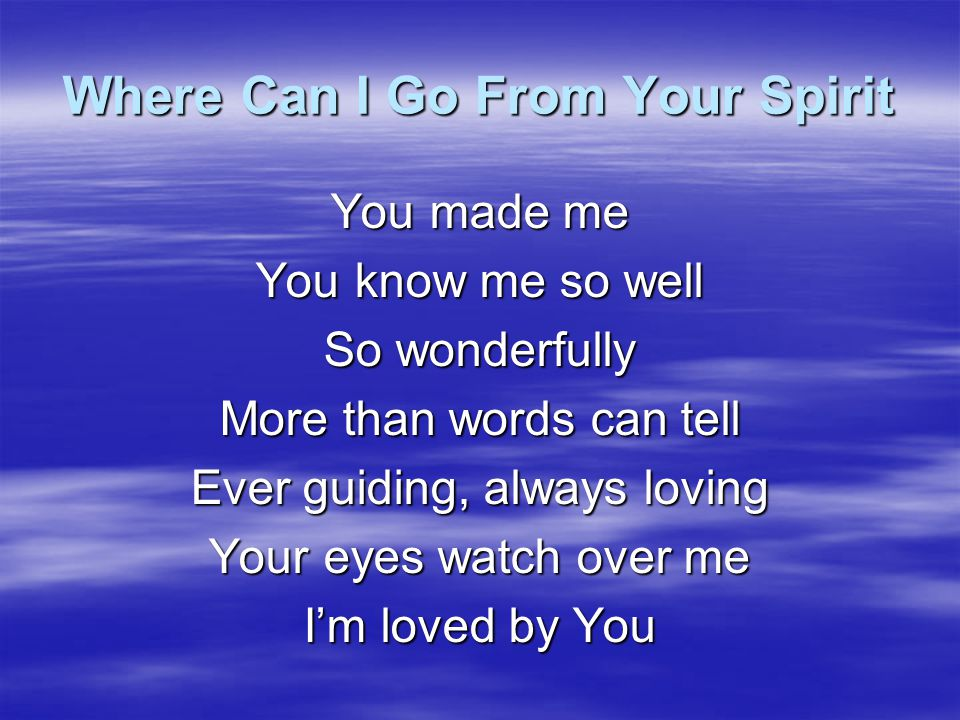Where Can I Go From Your Spirit O Lord Your love took You to the cross The price has been paid At such great cost I lay my life before You For You have rescued me And I love You