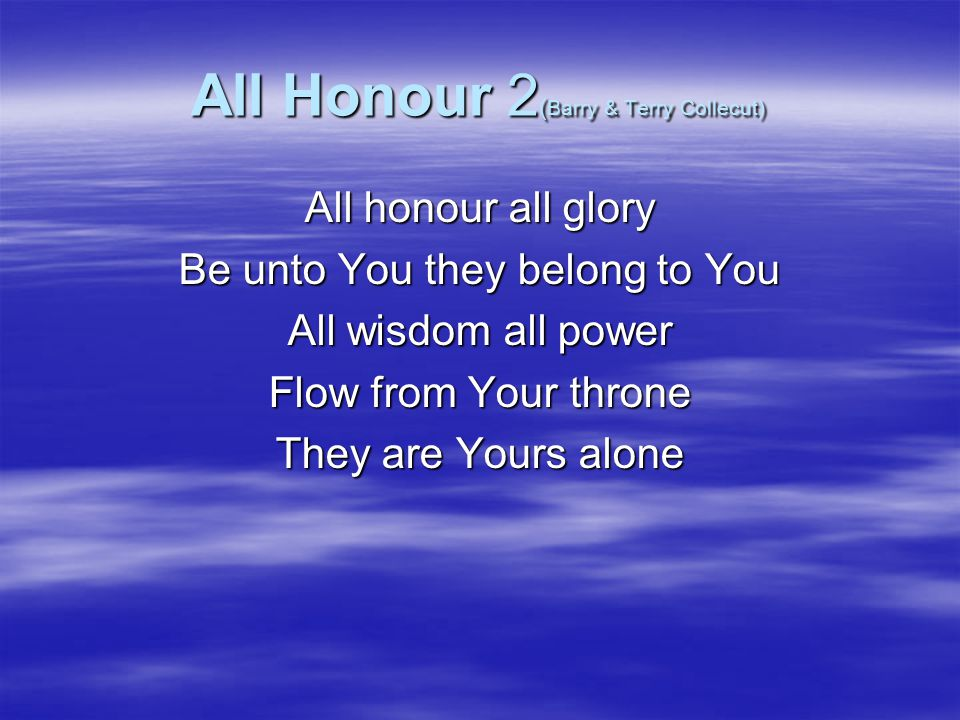 All Honour 2 (Barry & Terry Collecut) All glory to Your name For wondrous are Your ways In majesty You reign for You are Holy All the earth will sing Proclaim You Lord and King They'll come and bow their knee For You are Holy All the earth proclaim You are Holy (x4)