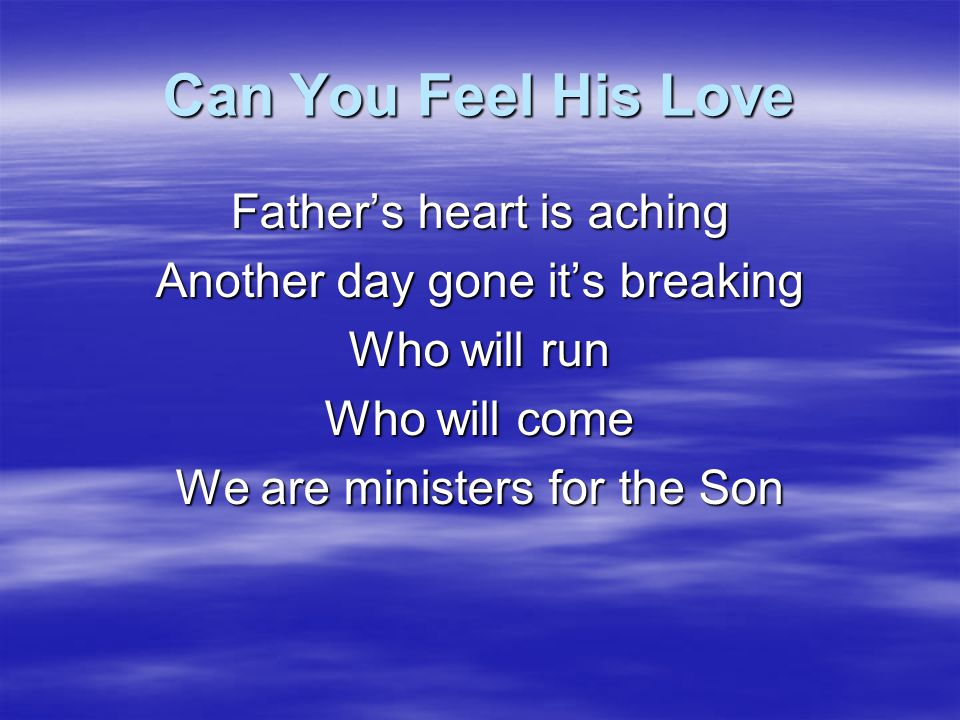 Can You Feel His Love His leaders have left off getting the Harvest cos it just seemed like it was the hardest When will they see That it's up to you and me We are ministers for the Son