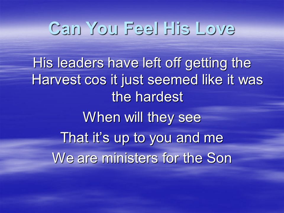 Can You Feel His Love Can you feel His Love Pouring out for us to Go Can you feel His heartbeat For the lost to be welcomed in Can you see His tears Crying out for His prodigals to be won How can we say that there's another way When they stay out there and we stay in here