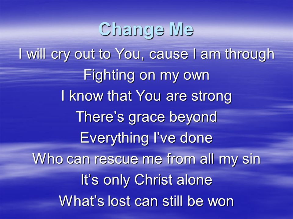 Change Me Only You can take the cross And change it to a tree of life Only You can take my darkened heart And fill it with Your light Only You can take the curse And somehow make it a blessing And Jesus, You can change me