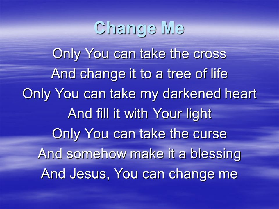 Change Me I will give up my pride, the things I hide So You can work again I will give up my rights and let You fight So I can finally win Who can rescue me from all my sins It's only Christ alone What's lost can still be won