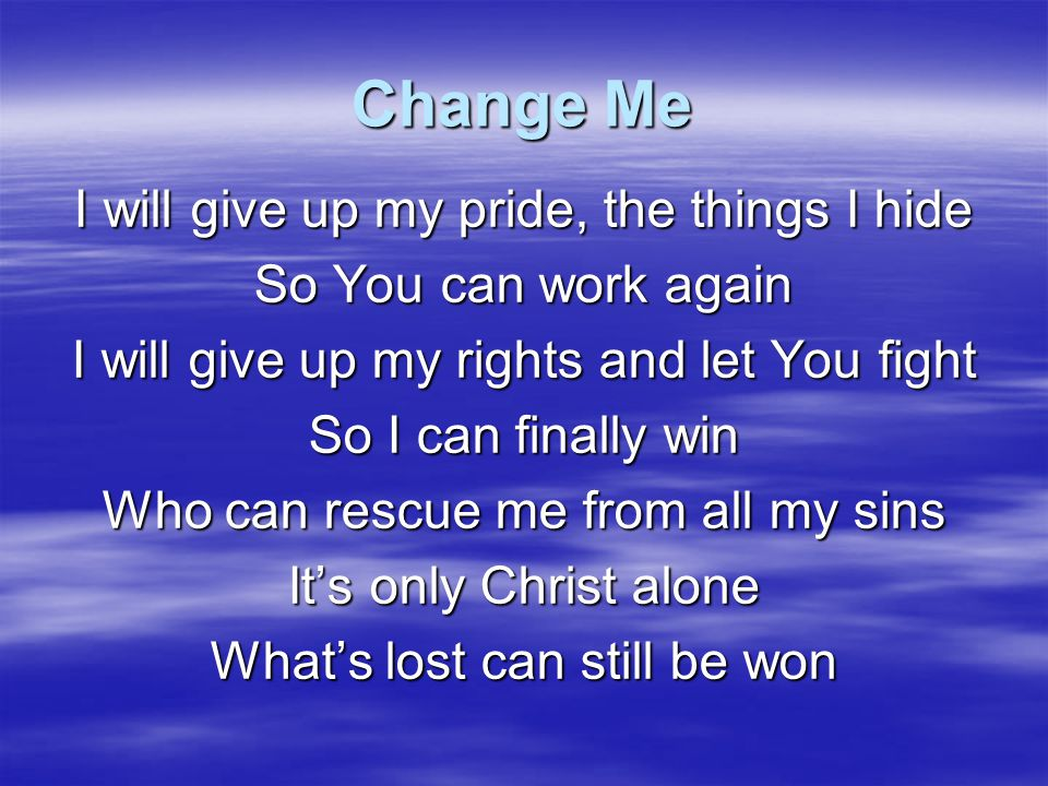 Change Me It's not by might, it's not by power It's by Your Spirit It's not by might, it's not by power It's by Your Spirit It's not by might, it's not by power It's by Your Spirit That changes me, change me