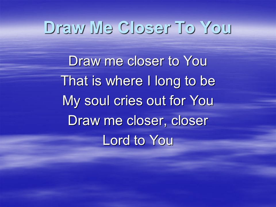 Draw Me Closer To You Lord do whatever it takes Until this selfish heart Of mine begins to break I know it's You that I need More than anyone or anything Draw me closer, closer Lord to You