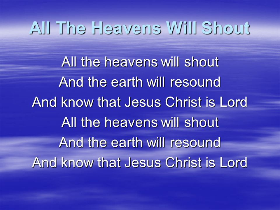 All The Heavens Will Shout We will go out and proclaim your Word To every corner of the earth Shining the light of Jesus Christ To a lost and dying world
