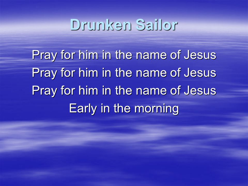 Drunken Sailor Hoo-ray and up prayer rises Early in the morning