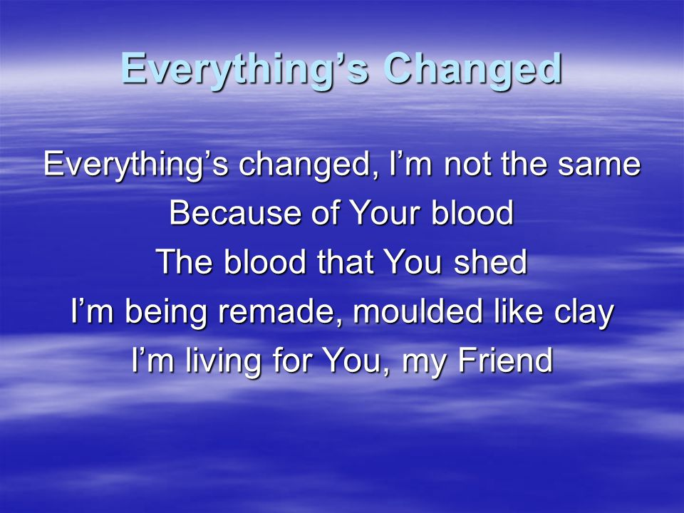 Everything's Changed I thank You for the blood You shed I thank you for Your love, my Friend Because of You my life's been changed I thank You for Your love, my Friend Thank You Lord thank You Lord