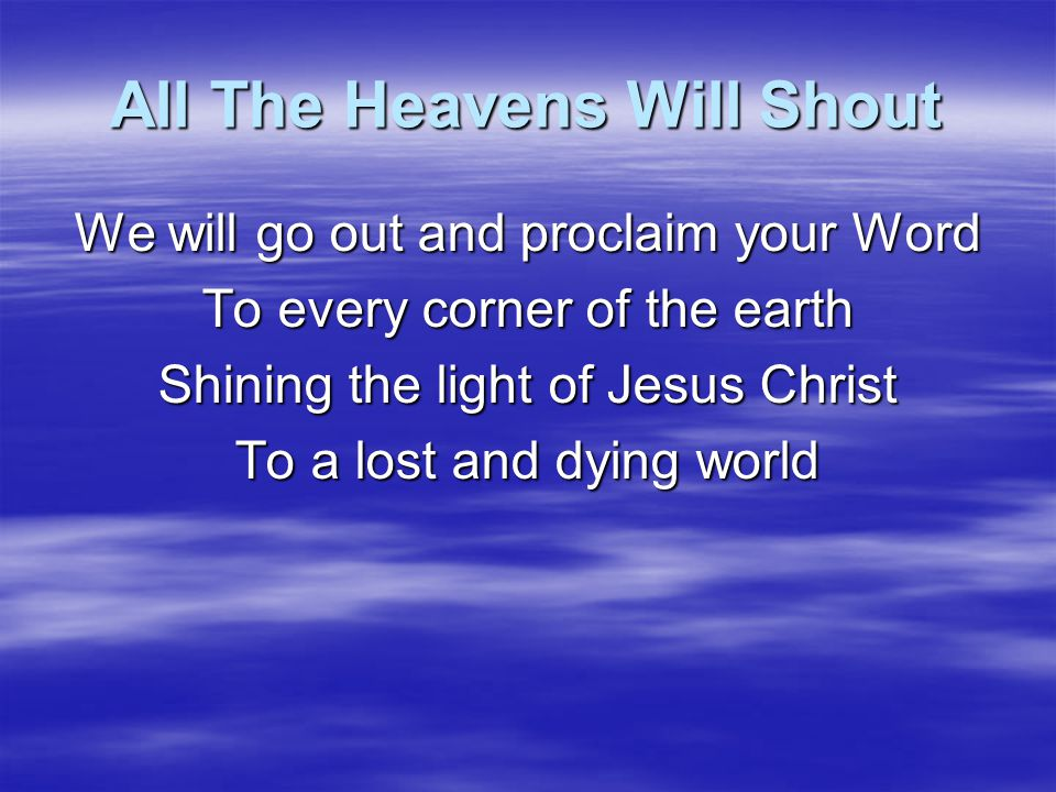 All The Heavens Will Shout Every nation tribe and tongue Will give praise to the King And they will worship the Lord of Hosts Throughout all eternity