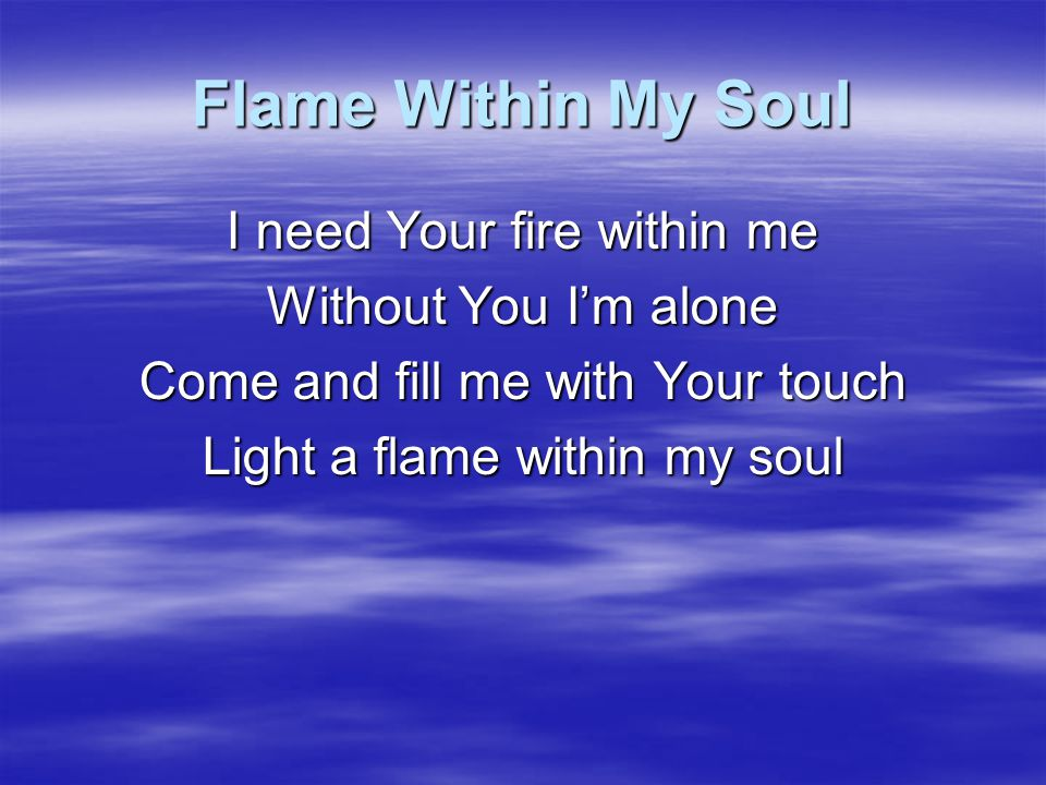 Flame Within My Soul I need Your fire within me Your Spirit makes me whole Come and fill me with Your touch Light a flame within my soul
