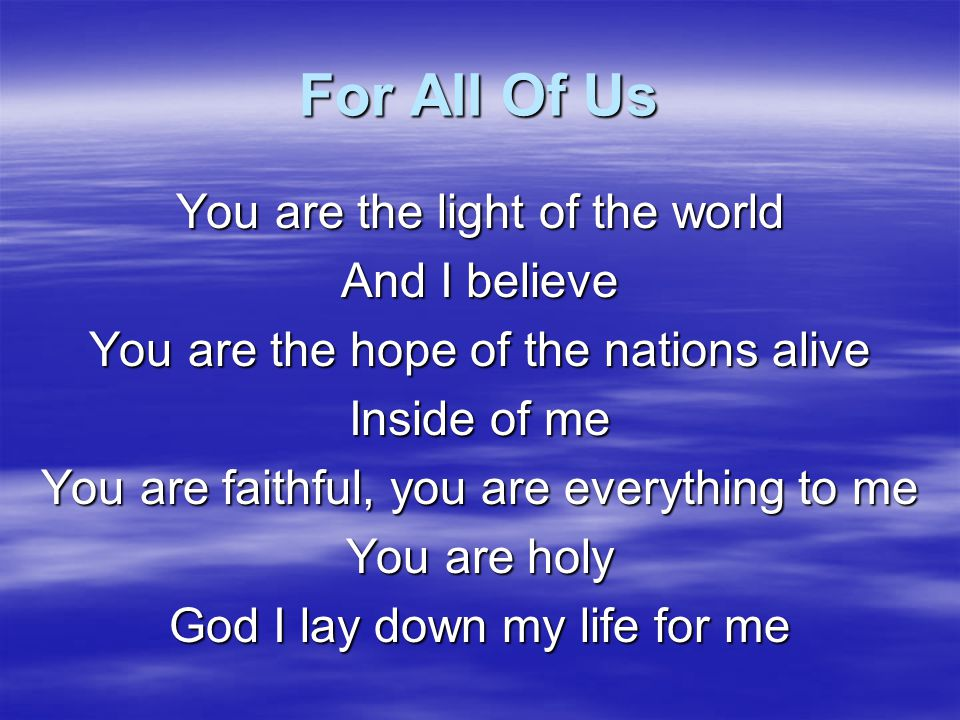 For All Of Us You are the life and I will receive You are the hope inside of me You are the King that died on the cross For all of us