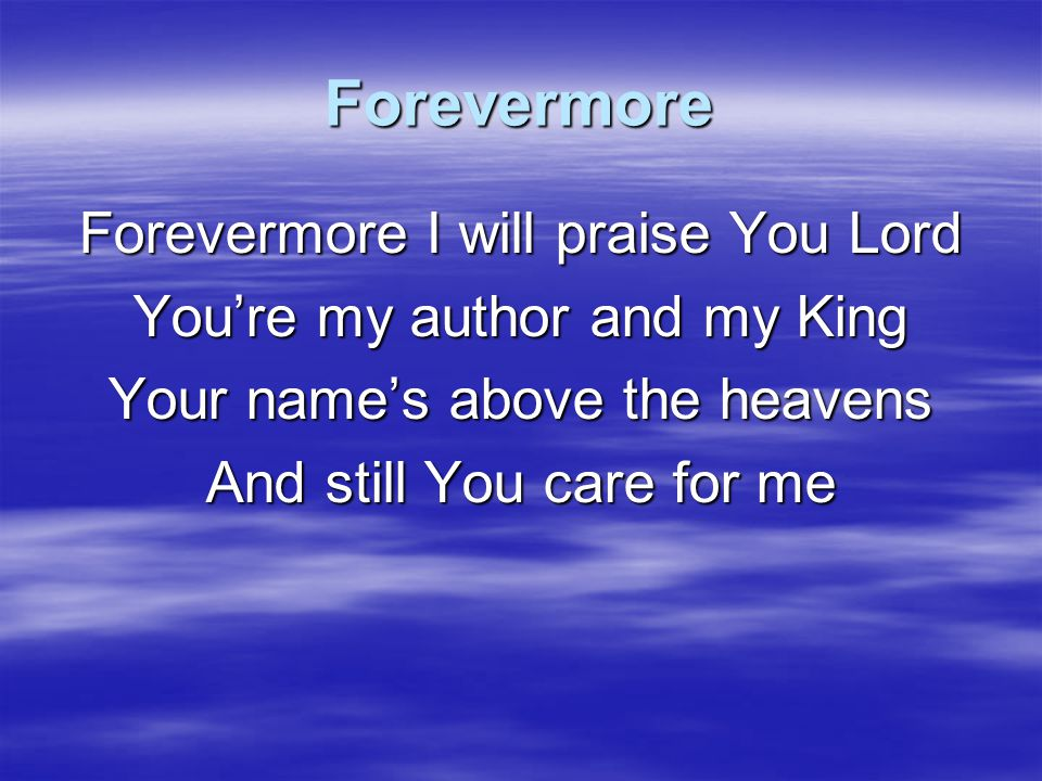 Forevermore Forevermore I will praise You Lord You're my joy, You're why I sing You heard my cry for mercy And sent Your Son for me