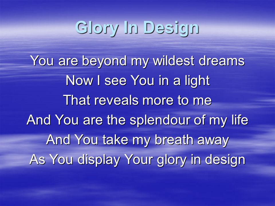 Glory In Design And I will worship at Your feet Tell You all You are to me The song of my heart The beauty of my morning The light of my life To You I come rejoicing