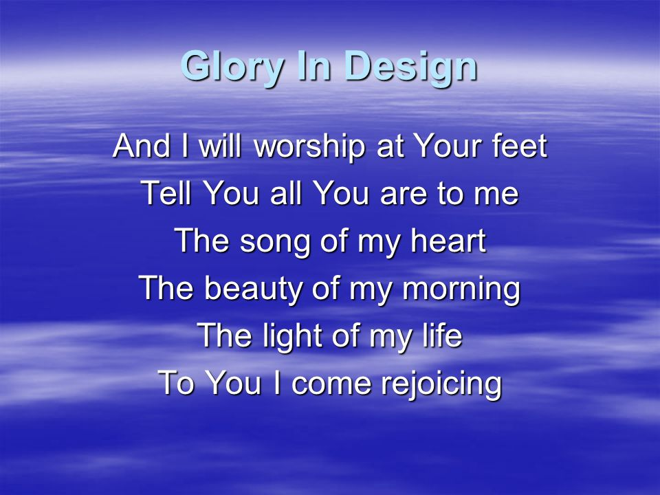 Glory In Design You have opened my eyes wide With the wonder and the splendour Of Your love As I draw near to You My breath escapes The living truth, the only way, for my life