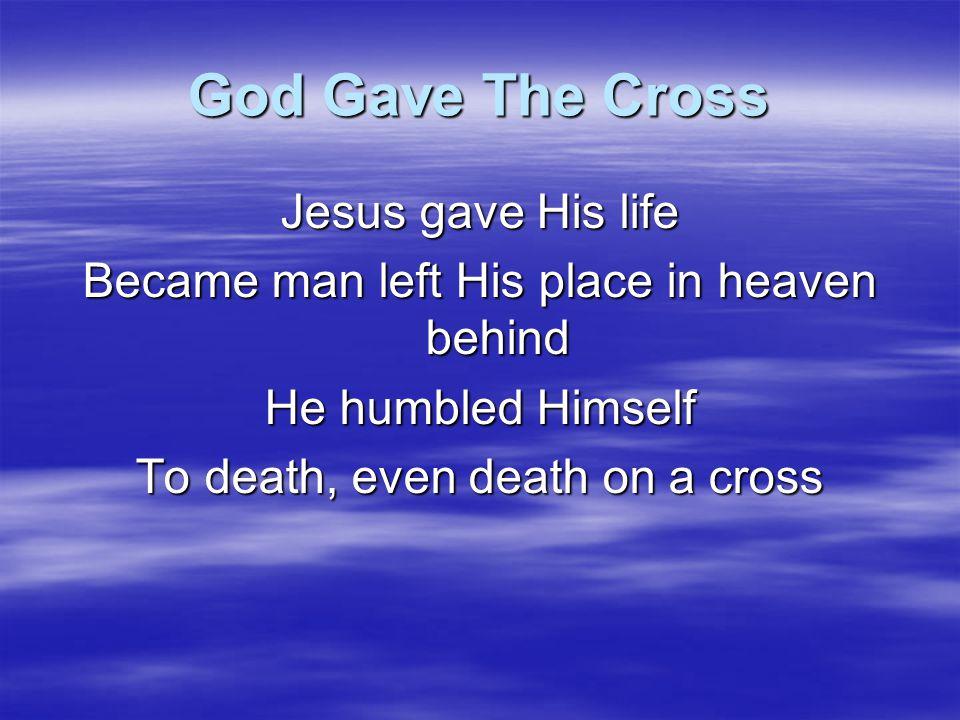 God Gave The Cross God gave the cross and the cross gave God to me God gave the cross And the cross has set me free God gave the cross And the cross gave God to me I believe I believe