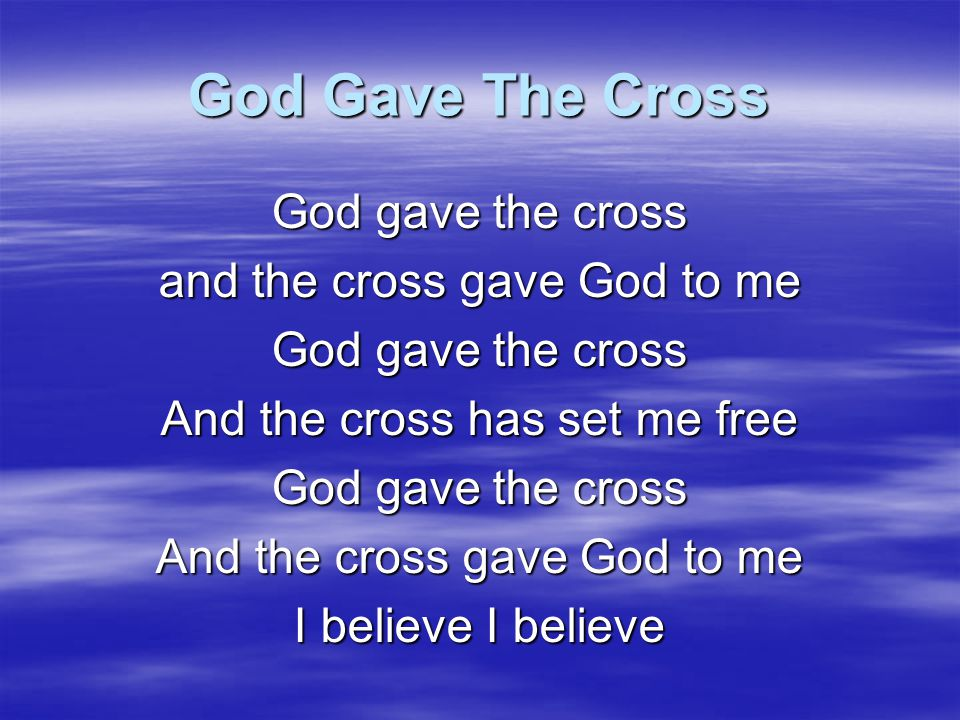 God Gave The Cross Oh death, where's your sting No grave could hold my risen King He's coming again And we will reign with Him Your cross sets me free