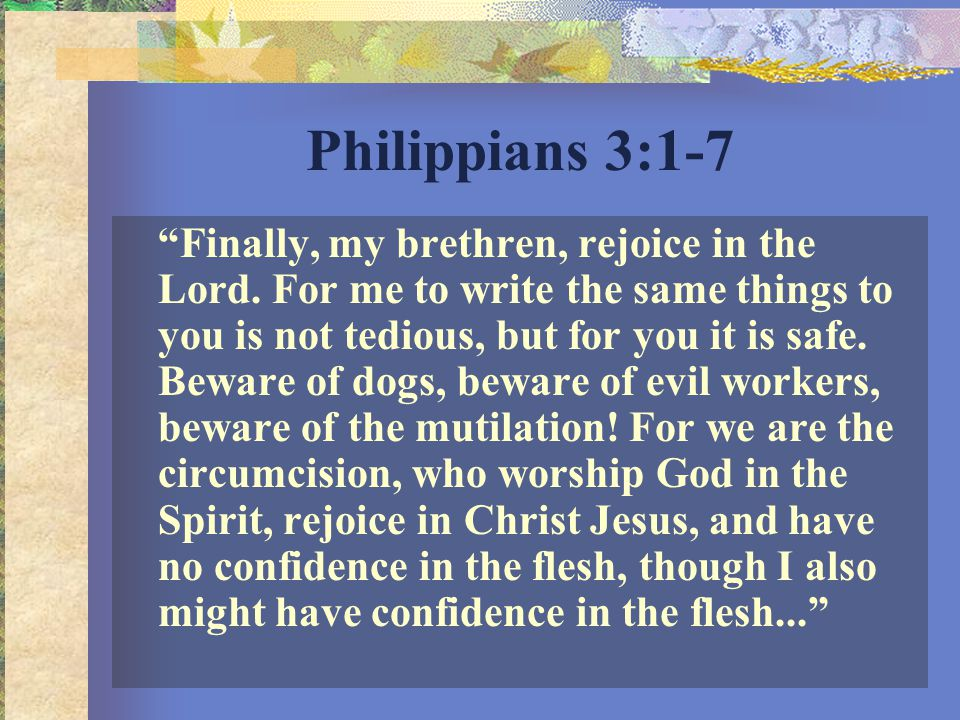 Philippians 3:1-7 …If anyone else thinks he may have confidence in the flesh, I more so: circumcised the eighth day, of the stock of Israel, of the tribe of Benjamin, a Hebrew of the Hebrews; concerning the law, a Pharisee; concerning zeal, persecuting the church; concerning the righteousness which is in the law, blameless.