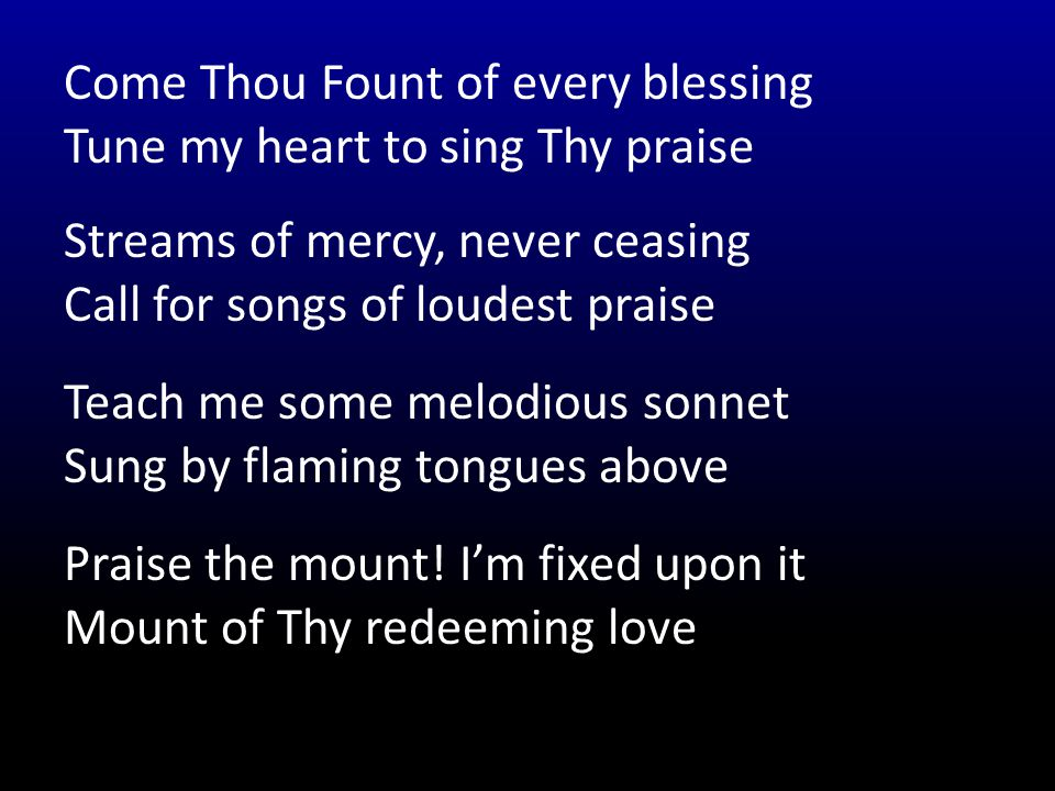Come Thou Fount of every blessing Tune my heart to sing Thy praise Streams of mercy, never ceasing Call for songs of loudest praise Teach me some melodious sonnet Sung by flaming tongues above Praise the mount.