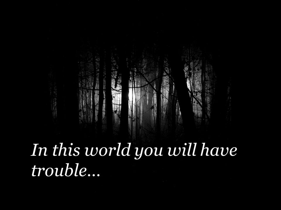 In this world you will have trouble…