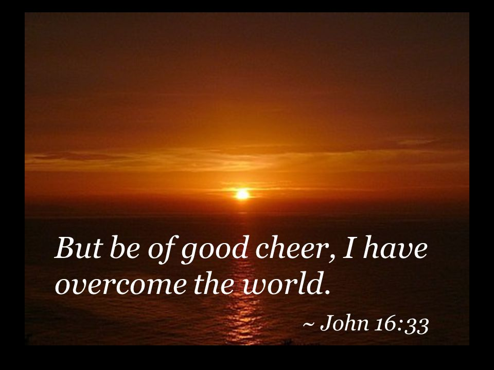 But be of good cheer, I have overcome the world. ~ John 16:33
