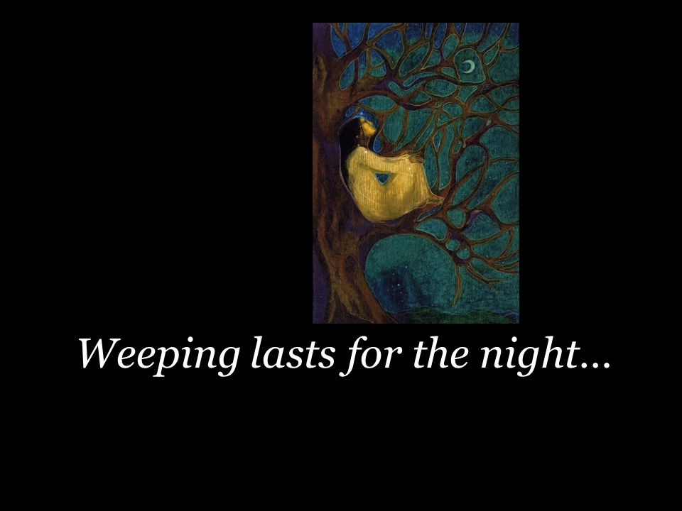 Weeping lasts for the night…