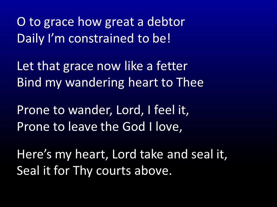 O to grace how great a debtor Daily I'm constrained to be.