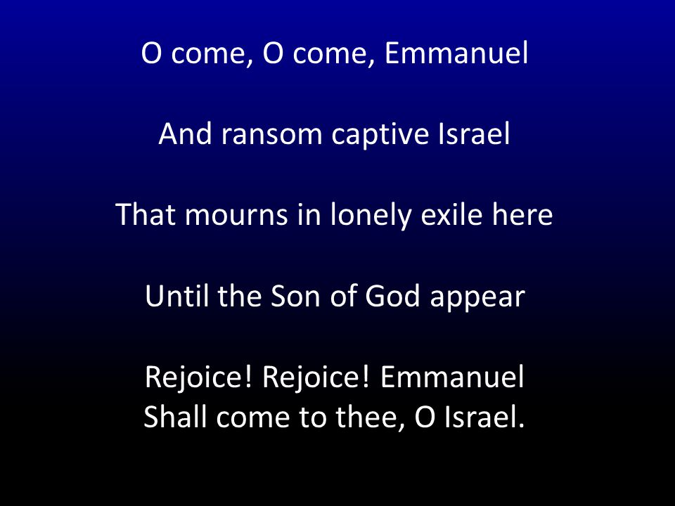 O come, O come, Emmanuel And ransom captive Israel That mourns in lonely exile here Until the Son of God appear Rejoice.