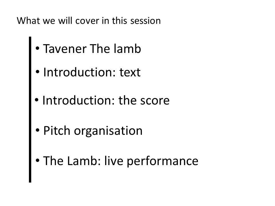 What we will cover in this session Tavener The lamb Introduction: text Introduction: the score Pitch organisation The Lamb: live performance