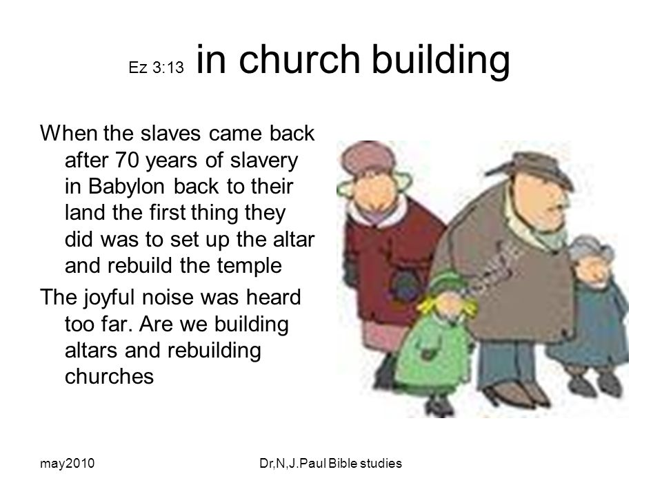 may2010Dr,N,J.Paul Bible studies Ez 3:13 in church building When the slaves came back after 70 years of slavery in Babylon back to their land the first thing they did was to set up the altar and rebuild the temple The joyful noise was heard too far.