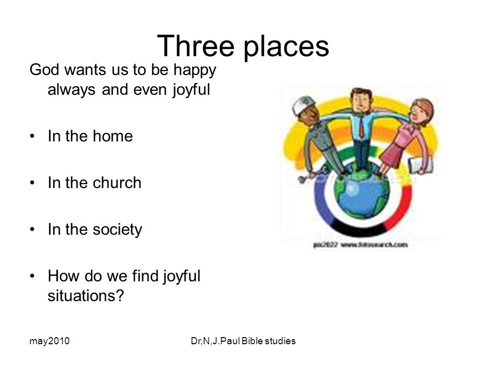 may2010Dr,N,J.Paul Bible studies Three places God wants us to be happy always and even joyful In the home In the church In the society How do we find joyful situations
