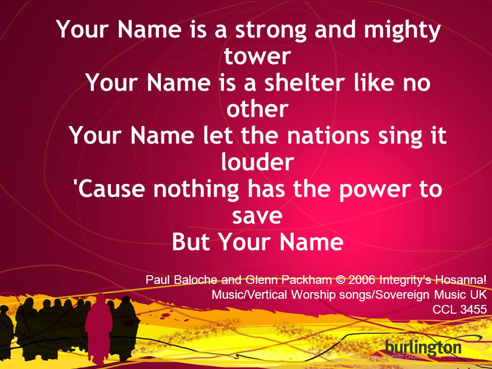 Your Name is a strong and mighty tower Your Name is a shelter like no other Your Name let the nations sing it louder Cause nothing has the power to save But Your Name Paul Baloche and Glenn Packham © 2006 Integrity's Hosanna.