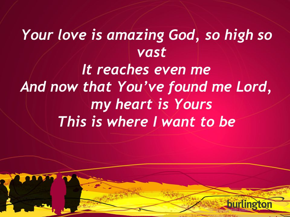 Your love is amazing God, so high so vast It reaches even me And now that You've found me Lord, my heart is Yours This is where I want to be