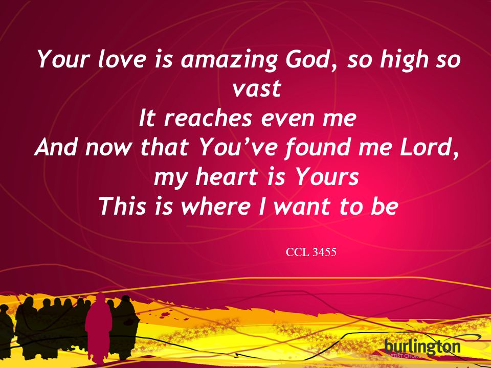 Your love is amazing God, so high so vast It reaches even me And now that You've found me Lord, my heart is Yours This is where I want to be CCL 3455