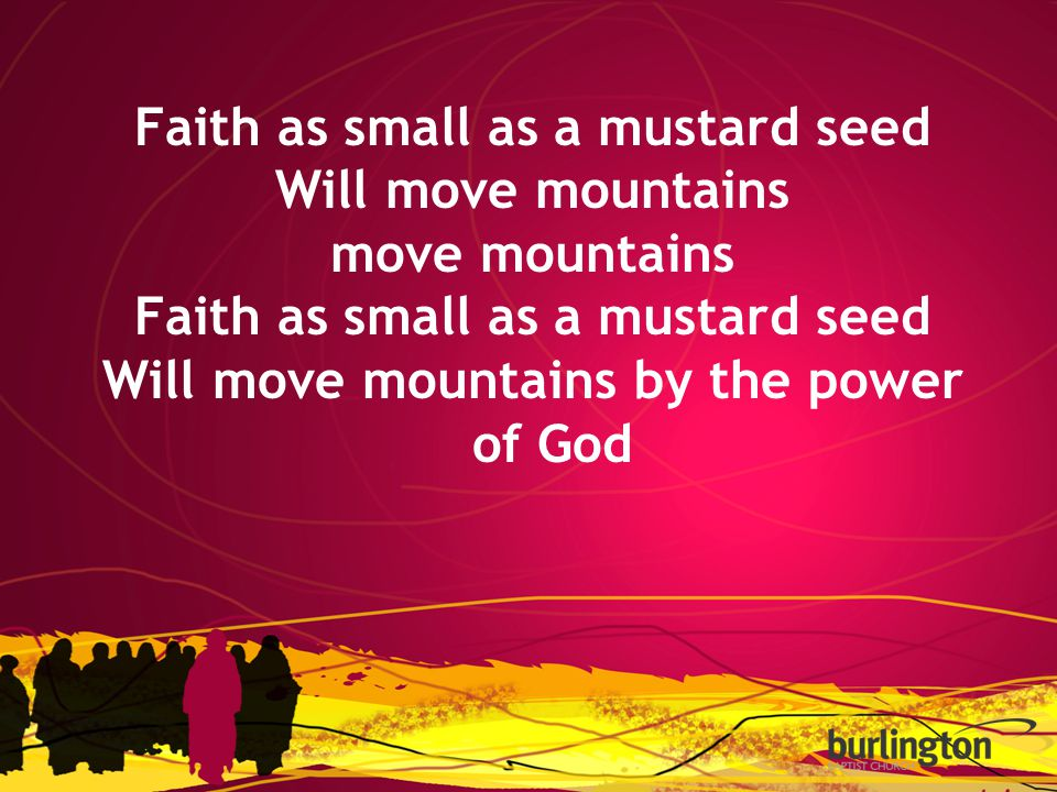 Faith as small as a mustard seed Will move mountains move mountains Faith as small as a mustard seed Will move mountains by the power of God