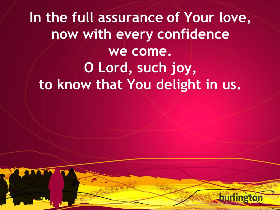 In the full assurance of Your love, now with every confidence we come. O Lord, such joy, to know that You delight in us.