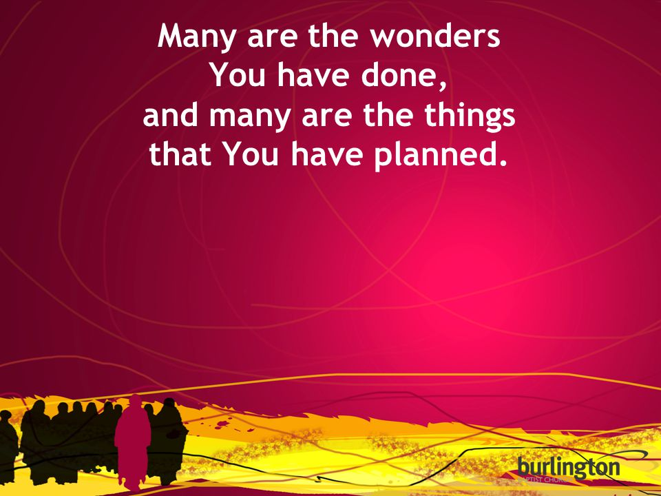 Many are the wonders You have done, and many are the things that You have planned.