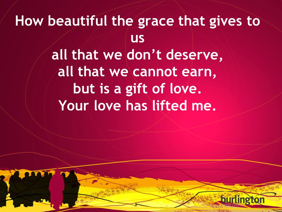 How beautiful the grace that gives to us all that we don't deserve, all that we cannot earn, but is a gift of love.