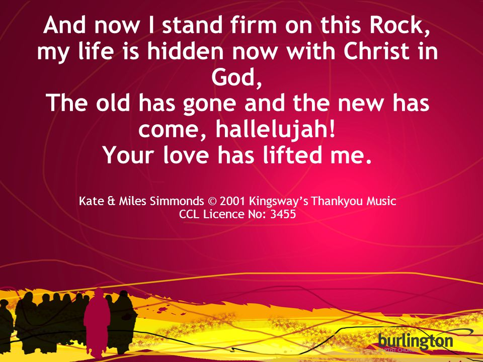 And now I stand firm on this Rock, my life is hidden now with Christ in God, The old has gone and the new has come, hallelujah.